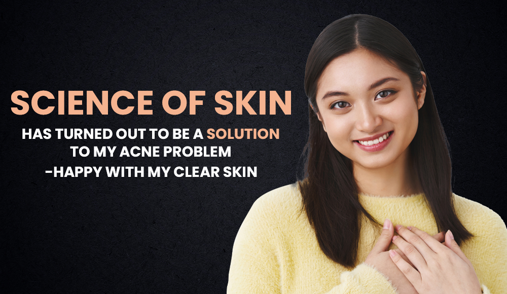 Science of skin helped me to get rid of my acne problems. Now I am Happy with my clear skin.